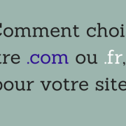 Comment choisir entre .com ou .fr, .net pour votre site ?