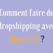 Comment faire du dropshipping avec Importify ?
