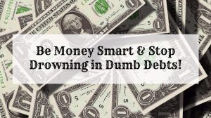 Be Money Smart & Stop Drowning in Dumb Debts!