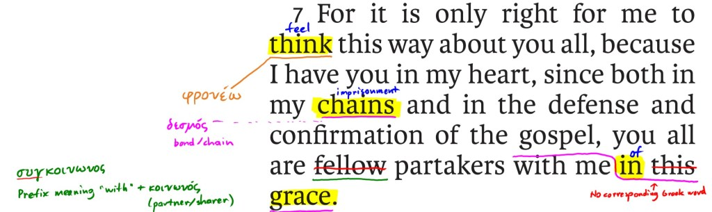 For it is only right for me to think this way about you all, because I have you in my heart, since both in my chains and in the defense and confirmation of the gospel. you all are fellow partakers with me in this grace.