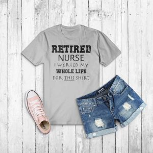 Retired Nurse I worked my whole life for this t-shirt
