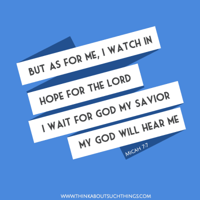 But as for me, I watch in hope for the LORD, I wait for God my Savior; my God will hear me.— Micah 7:7Scriptures on hope