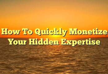 How To Quickly Monetize Your Hidden Expertise