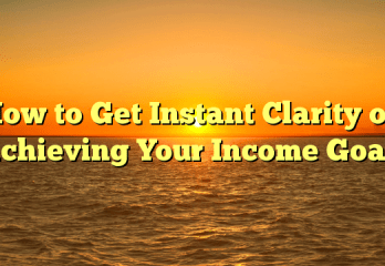How to Get Instant Clarity on Achieving Your Income Goals
