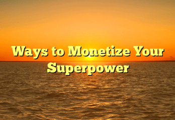 7 Ways to Monetize Your Superpower