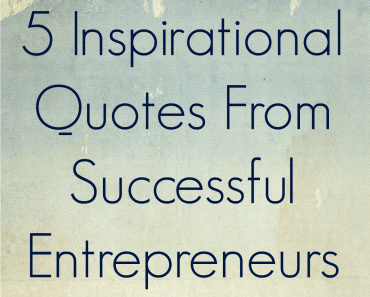 5 Inspirational Quotes From Successful Entrepreneurs
