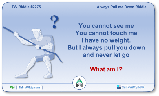 Puzzle 2275 thinkwitty.com - Always Pull me Down Riddle