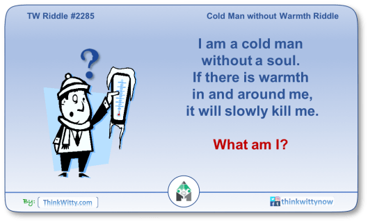 Puzzle 2285 thinkwitty.com - Cold Man Without Warmth Riddle