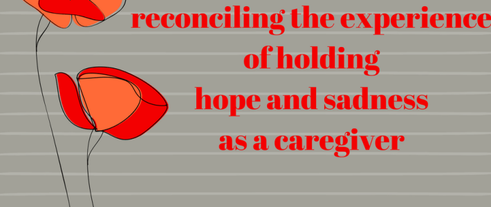 reconciling the experience of holding hope and sadness as a caregiver