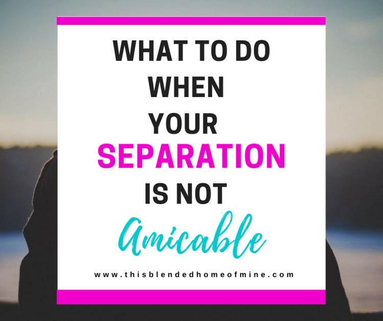What to do when your separation is not amicable - This Blended Home of Mine