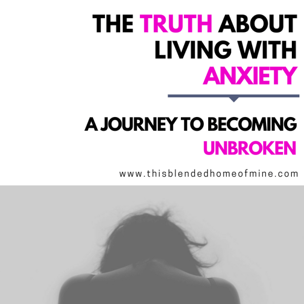 The Truth About Living with Anxiety - This Blended Home of Mine - Deal with anxiety and depression, a journey to becoming unbroken