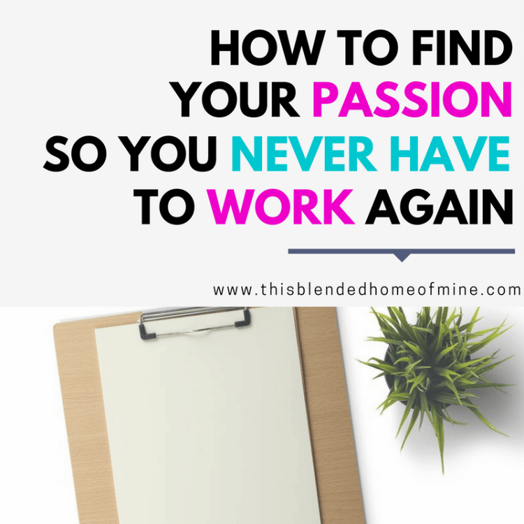 How To Find Your Passion So You Never Have to Work Again - This Blended Home of Mine - Career, Work, Passion, SAHM, WAHM