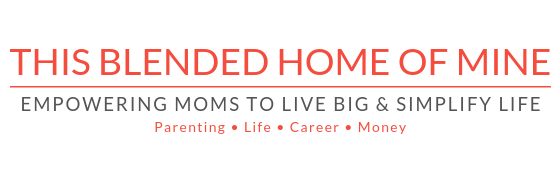 This Blended Home of Mine - Empowering Moms to Live Big   Parenting, Lifestyle, Career, Money