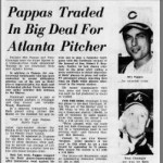 June 11, 1968 The Reds traded Milt Pappas, Ted Davidson and Bob Johnson to the Braves for Tony Cloninger, Clay Carroll and Woody Woodward. The Reds were glad to get rid of Pappas, who will forever be remembered for the Frank Robinson trade. At the time of the deal, Pappas was 2-5 with a 5.60 ERA. Three days earlier, he tried to organize a walkout of the players prior to a game against the Cardinals in protest against playing on the day Robert F. Kennedy's funeral. Cloninger never really panned out with the Reds. It was Carroll who proved to be the prize to the deal. He was 71-43 with 119 saves and a 3.27 ERA in eight seasons with the club.