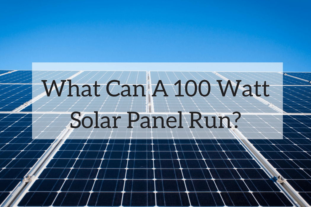 What Can A 100 Watt Solar Panel Run A Look At A Small System
