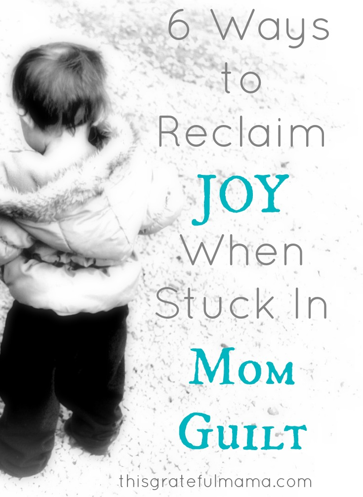 6 Ways To Reclaim JOY When Stuck In Mom Guilt | thisgratefulmama.com #grace #guilt #mom #mama #momguilt #faith #gratitude #grateful #thisgratefulmama #forgive #mercy #parent #kids #children #mistakes #christian #mommyguilt #joy #reclaimjoy