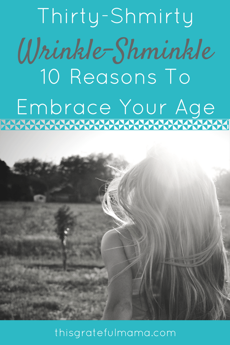 Thirty shmirty. Wrinkle shmrinkle. 10 Reasons To Embrace Your Age | thisgratefulmama.com