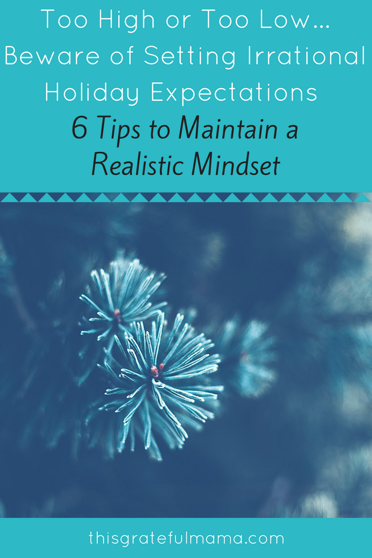 Too High Or Too Low...Beware of Setting Irrational Holiday Expectations - 6 Tips To Maintain A Realistic Mindset | thisgratefulmama.com