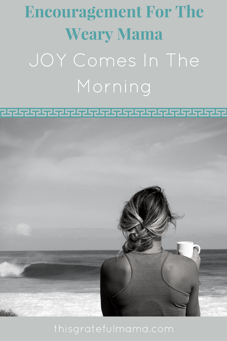 Encouragement For The Weary Mama - JOY Comes In The Morning | Thisgratefulmama.com