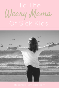 To The Weary Mama Of Sick Kids | thisgratefulmama.com
