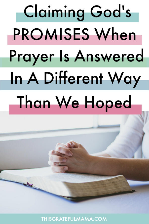 Claiming God's Promises When Prayer Is Answered In A Different Way Than We Hoped | thisgratefulmama.com #Godspromises #Faith #Christian #Parenting #Prayer #Pray #PrayingMom #Healing #Disappointment #Doubt #Scripture