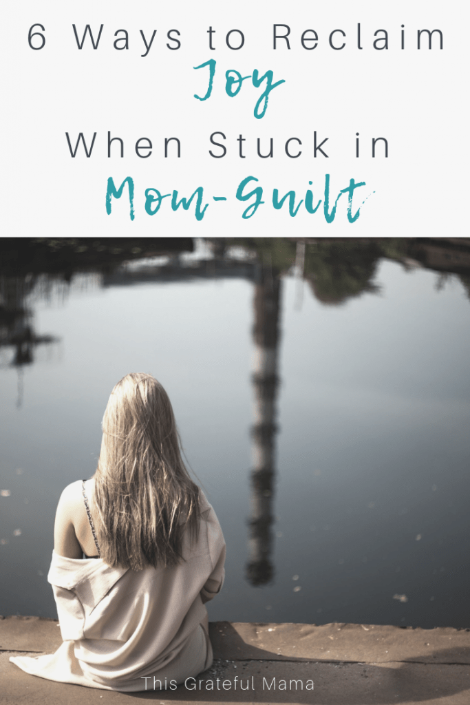 6 Ways To Reclaim Joy When Stuck in Mom Guilt | thisgratefulmama #momguilt #mommyguilt #joy #parenting #momlife #guilt