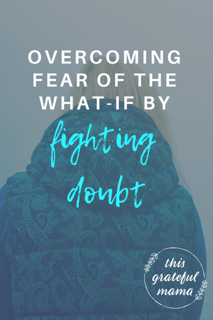 Overcoming Fear of What-If by Fighting Doubt | ThisGratefulMama.com #fear #overcomefear #battledoubt #doubt #faith
