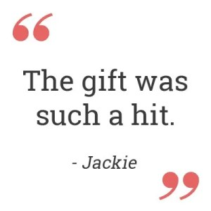 The gift was such a hit. – Jackie
