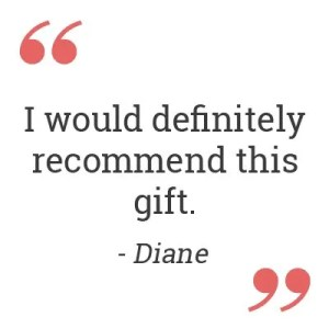 I would definitely recommend this gift. – Diane