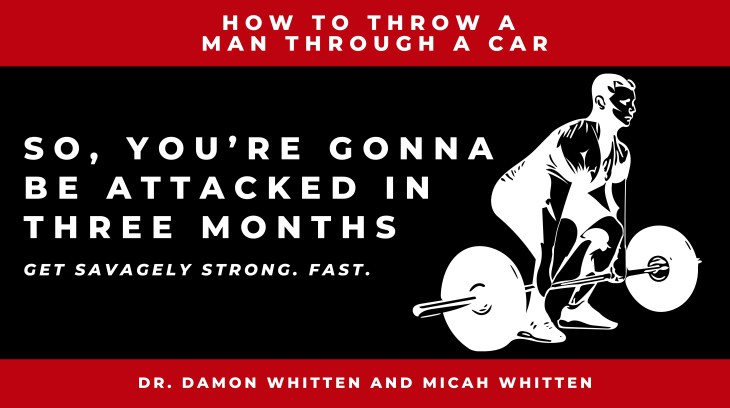 Get Savagely Strong With Damon Whitten: So, You're Gonna Be Attacked In 3 Months. How To Throw A Man Through A Car