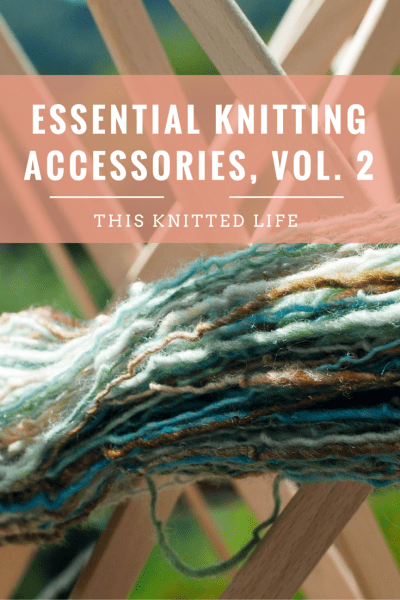 All the tools you need to make your knitting life easier-swifts, needles, and more!