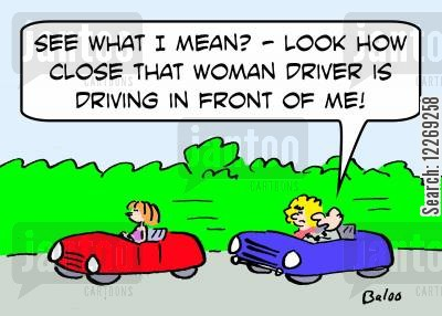 'See what I mean? - Look how close that woman driver is driving in front of me!'