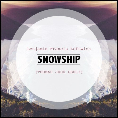 Benjamin Francis Leftwich - Snowship (Thomas Jack Remix) : Must Hear Indie / Tropical / Deep House [Free Download]