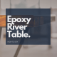 How to: DIY epoxy river table