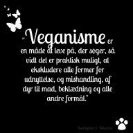"""Hvad er veganisme? """"Veganisme er en måde at leve på, der søger, så vidt det er praktisk muligt, at ekskludere alle former for udnyttelse, og mishandling, af dyr til mad, beklædning og alle andre formål."""" (Definition fra The Vegan Society.) En veganer er en person, der lever på denne måde. - Spørgsmål: Er jeg veganer, hvis jeg bare spiser vegansk, men i øvrigt bruger uld og går i cirkus med dyr? - Svar: Nej, du er ikke veganer. Du spiser plantebaseret, men veganisme handler ikke om dig eller din sundhed, og det handler ikke (kun) om kost - det handler om dyrs ret til liv og frihed. Du kan kalde dig plantespiser eller strikt vegetar, men det har intet med veganisme at gøre. - Spørgsmål: Jeg lever vegansk, jeg holder mig fra alle animalske produkter, og jeg mener at alle dyr har ret til liv og frihed, men jeg er nogle gange kommet til at købe noget, som jeg ikke vidste indeholdt animalske e-numre eller var testet på dyr. Kan jeg kalde mig veganer? - Svar: Ja, det vil jeg mene. Hvis du gør dit bedste for at undgå alle animalske produkter for dyrenes skyld, så kan du kalde dig veganer. Verden er ikke sort/hvid, og det kan være svært at leve 100 % vegansk i en ikke-vegansk verden. Derfor giver Vegan Societys definition også plads, rum og luft, når den indeholder ordene """"så vidt det er praktisk muligt"""". Det er en anerkendelse af, at det er rigtig svært at leve helt vegansk i en verden, hvor så meget endnu er lavet af dyr. Det skal dog ikke være en undskyldning, og det kan altid betale sig at søge information om de produkter, man køber. Man kan også med fordel vælge produkter, der er mærket med den veganske blomst. Har du spørgsmål til veganisme eller kommentarer til den officielle definition fra Vegan Society, så kom med det i kommentarerne."""