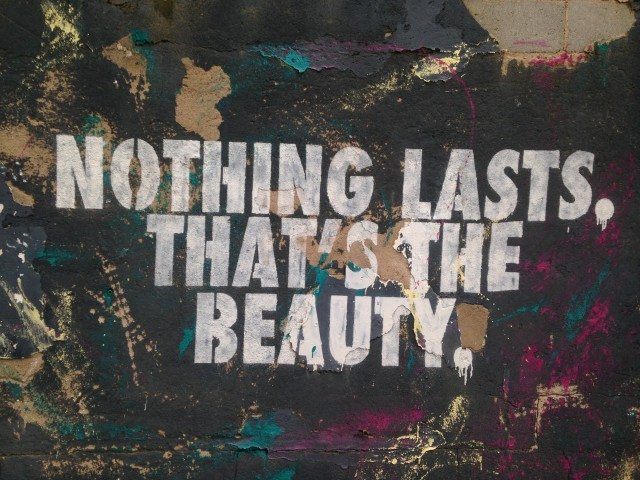 Nothing lasts. That's the beauty.