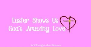 Easter Shows us God's AMAZING LOVE