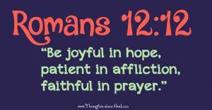 Romans 12:12 Be joyful in Hope. Patient in affliction, faithful in prayer