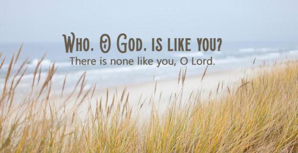 Who, O God, is like you?