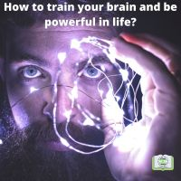 How to train your brain and be powerful in life?