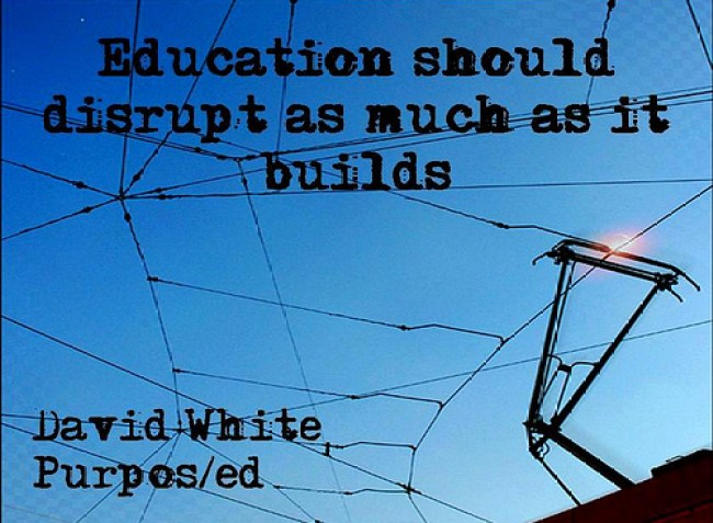 """""""Education should disrupt as much as it builds"""" (David White)"""