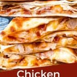 Pin image of a stack of Chicken Bacon Ranch Quesadillas with title at bottom