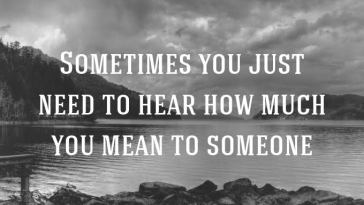 Some Times You Just Need To Hear How Much You Mean To Someone