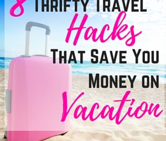 8 Thrifty Travel Hacks That Save You Money On Vacation