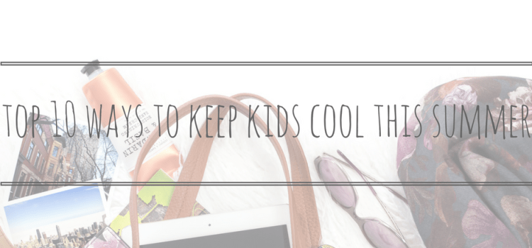 Top 10 Thrifty Ways to… Keep Kids Cool in Summer