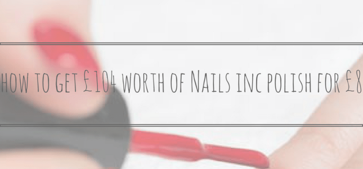 How To Get £104 Worth Of Nails Inc Polish for £8