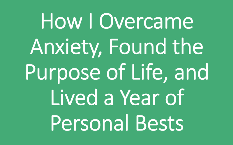 How I Overcame Anxiety, Found the Purpose of Life, and Lived a Year of Personal Bests