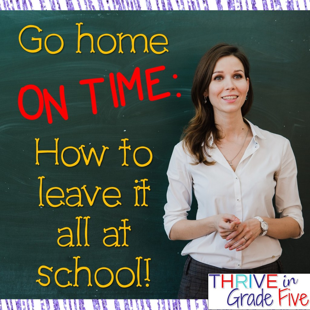 Go home ON TIME: How to leave it all at school!