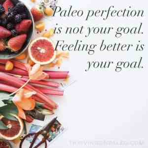 Paleo Perfection is not your goal, Feeling Better is your goal.
