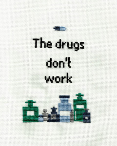 Cross stitch of bottles of medicine and the words The drugs don't work.